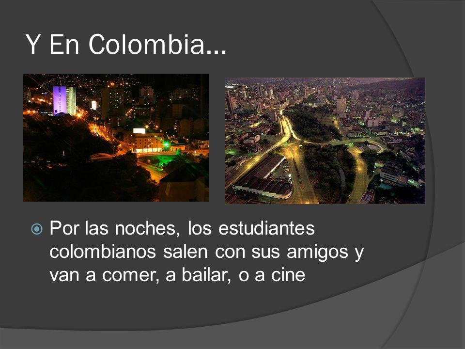Y En Colombia… Por las noches, los estudiantes colombianos salen con sus amigos y van a comer, a bailar, o a cine.