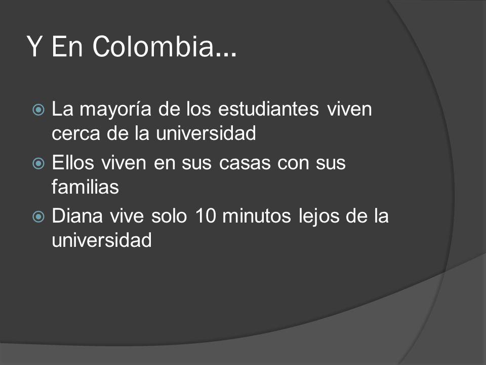 Y En Colombia… La mayoría de los estudiantes viven cerca de la universidad. Ellos viven en sus casas con sus familias.