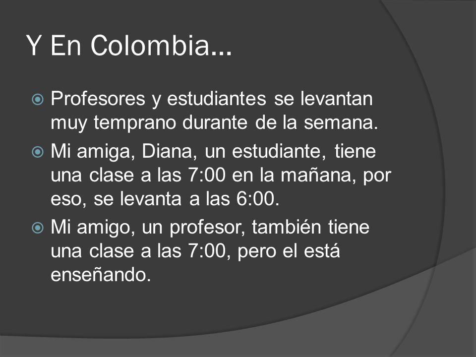 Y En Colombia… Profesores y estudiantes se levantan muy temprano durante de la semana.