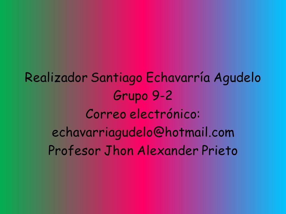 Realizador Santiago Echavarría Agudelo Grupo 9-2 Correo electrónico: echavarriagudelo@hotmail.com Profesor Jhon Alexander Prieto