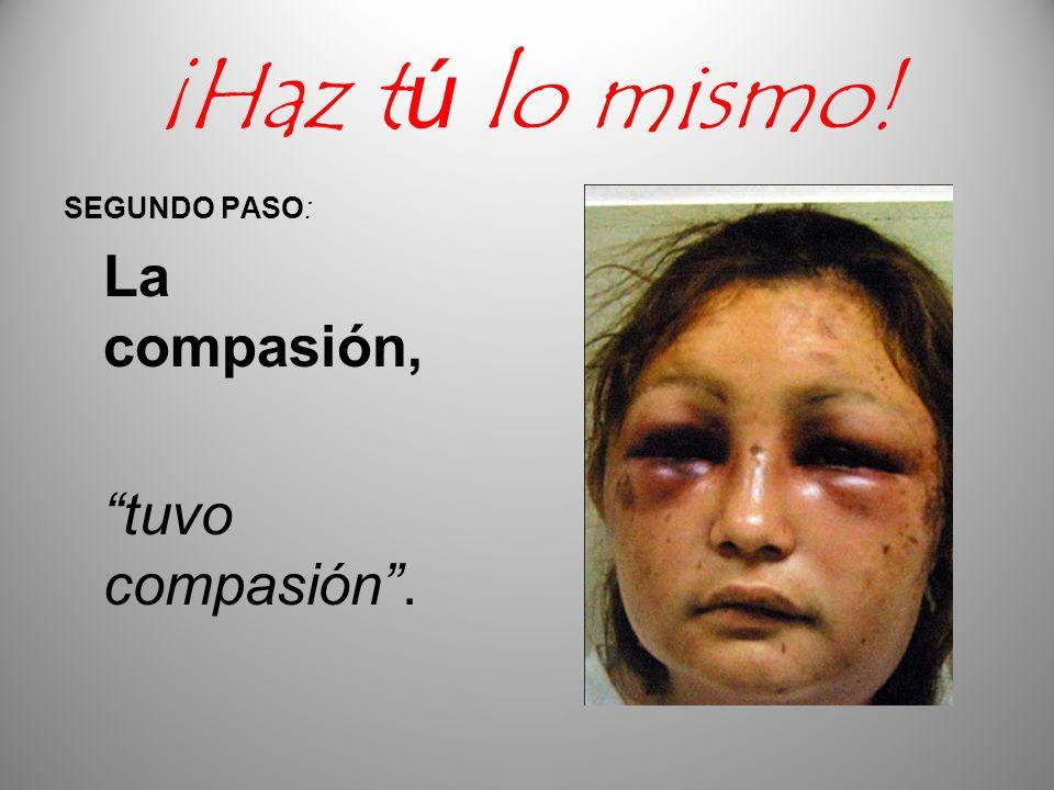 ¡Haz tú lo mismo! SEGUNDO PASO: La compasión, tuvo compasión .