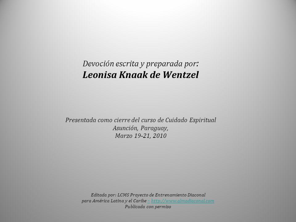 Devoción escrita y preparada por: Leonisa Knaak de Wentzel Presentada como cierre del curso de Cuidado Espiritual Asunción, Paraguay, Marzo 19-21, 2010