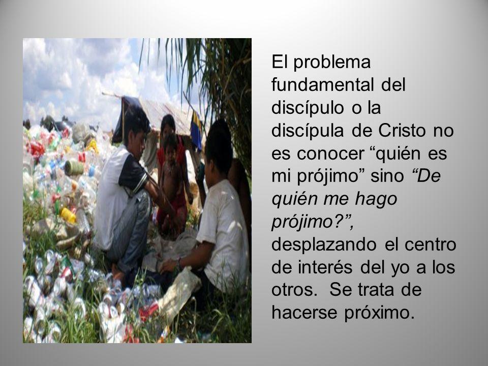 El problema fundamental del discípulo o la discípula de Cristo no es conocer quién es mi prójimo sino De quién me hago prójimo , desplazando el centro de interés del yo a los otros.