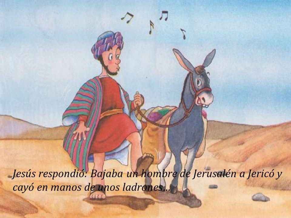 Jesús respondió: Bajaba un hombre de Jerusalén a Jericó y cayó en manos de unos ladrones…