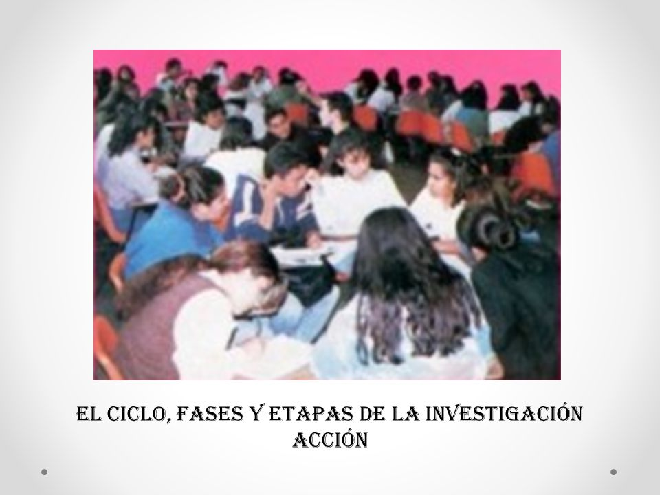 EL CICLO, FASES Y ETAPAS DE LA INVESTIGACIÓN ACCIÓN