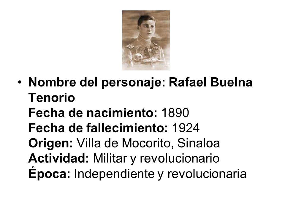Nombre del personaje: Rafael Buelna Tenorio Fecha de nacimiento: 1890 Fecha de fallecimiento: 1924 Origen: Villa de Mocorito, Sinaloa Actividad: Militar y revolucionario Época: Independiente y revolucionaria
