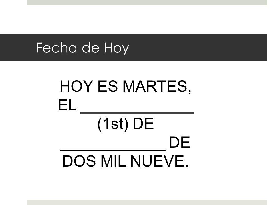 Fecha de Hoy HOY ES MARTES, EL _____________ (1st) DE ____________ DE DOS MIL NUEVE.