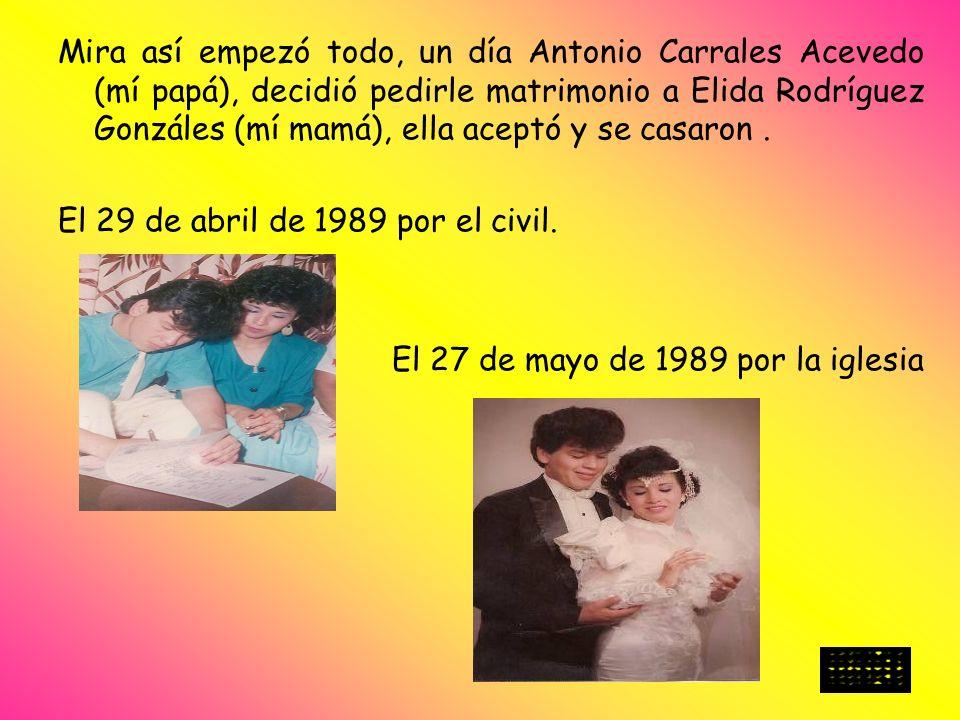 Mira así empezó todo, un día Antonio Carrales Acevedo (mí papá), decidió pedirle matrimonio a Elida Rodríguez Gonzáles (mí mamá), ella aceptó y se casaron .