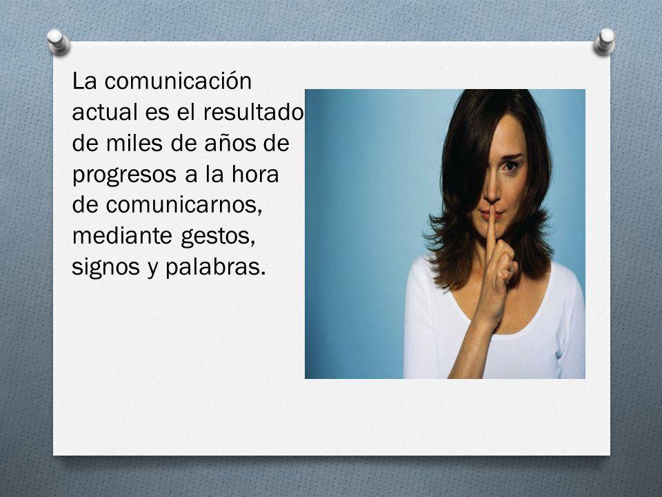 La comunicación actual es el resultado de miles de años de progresos a la hora de comunicarnos, mediante gestos, signos y palabras.