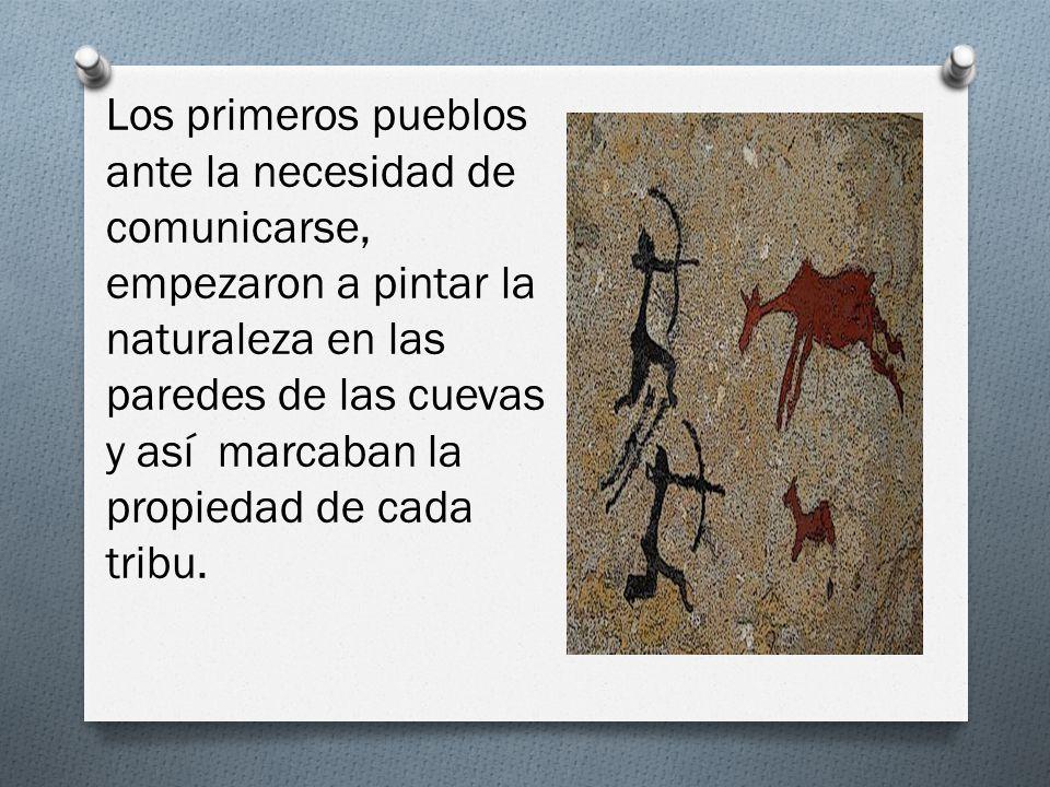 Los primeros pueblos ante la necesidad de comunicarse, empezaron a pintar la naturaleza en las paredes de las cuevas y así marcaban la propiedad de cada tribu.