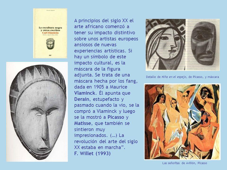A principios del siglo XX el arte africano comenzó a tener su impacto distintivo sobre unos artistas europeos ansiosos de nuevas experiencias artísticas. Si hay un símbolo de este impacto cultural, es la máscara de la figura adjunta. Se trata de una máscara hecha por los fang, dada en 1905 a Maurice Vlaminck. Él apunta que Derain, estupefacto y pasmado cuando la vio, se la compró a Vlaminck y luego se la mostró a Picasso y Matisse, que también se sintieron muy impresionados. (…) La revolución del arte del siglo XX estaba en marcha .