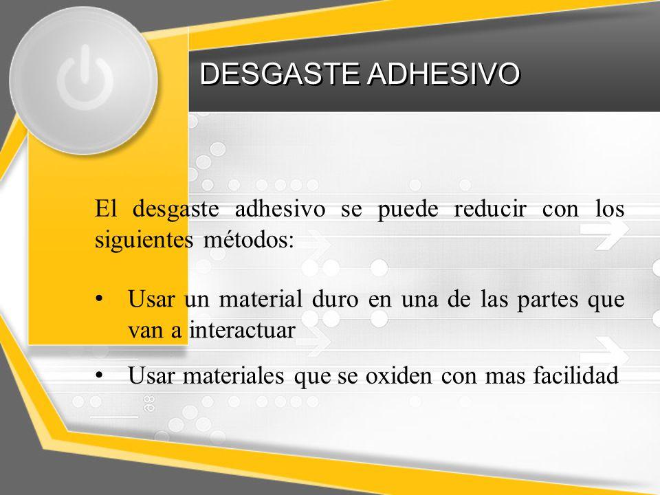 DESGASTE ADHESIVO El desgaste adhesivo se puede reducir con los siguientes métodos: Usar un material duro en una de las partes que van a interactuar.