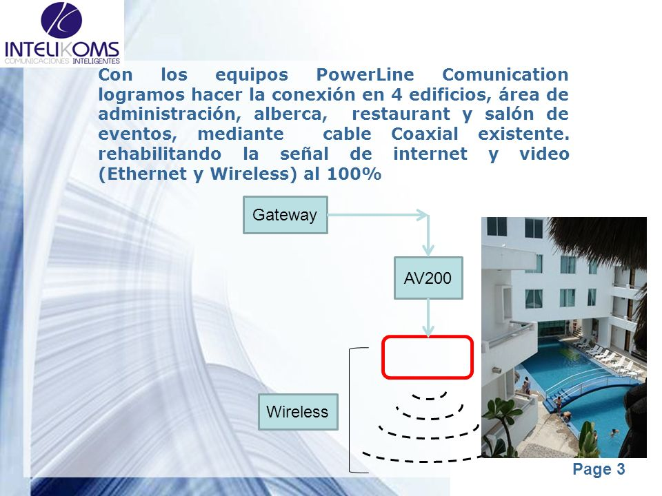 Con los equipos PowerLine Comunication logramos hacer la conexión en 4 edificios, área de administración, alberca, restaurant y salón de eventos, mediante cable Coaxial existente. rehabilitando la señal de internet y video (Ethernet y Wireless) al 100%