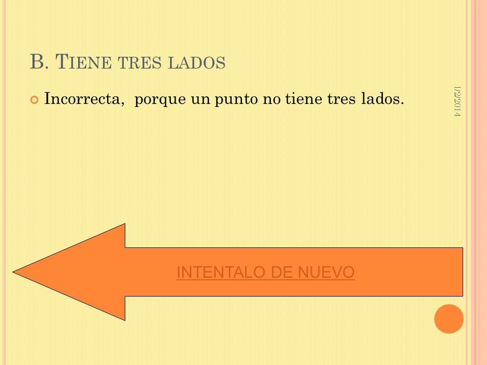 B. Tiene tres lados Incorrecta, porque un punto no tiene tres lados.