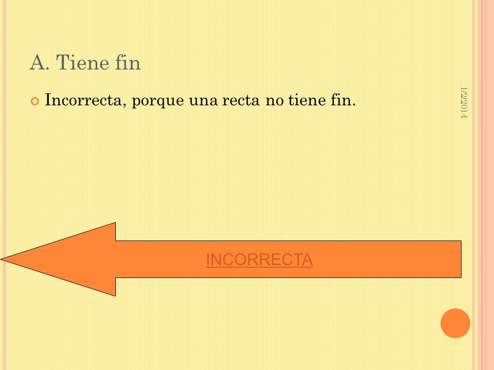 A. Tiene fin Incorrecta, porque una recta no tiene fin. INCORRECTA
