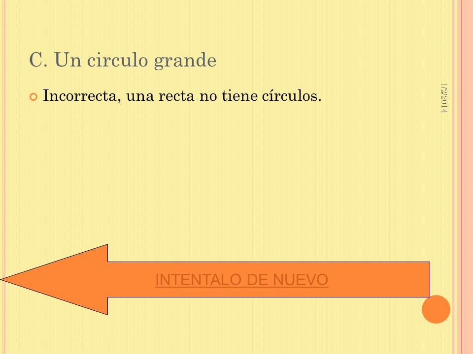 C. Un circulo grande Incorrecta, una recta no tiene círculos.