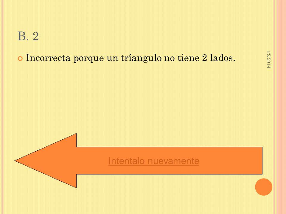 B. 2 Incorrecta porque un tríangulo no tiene 2 lados.