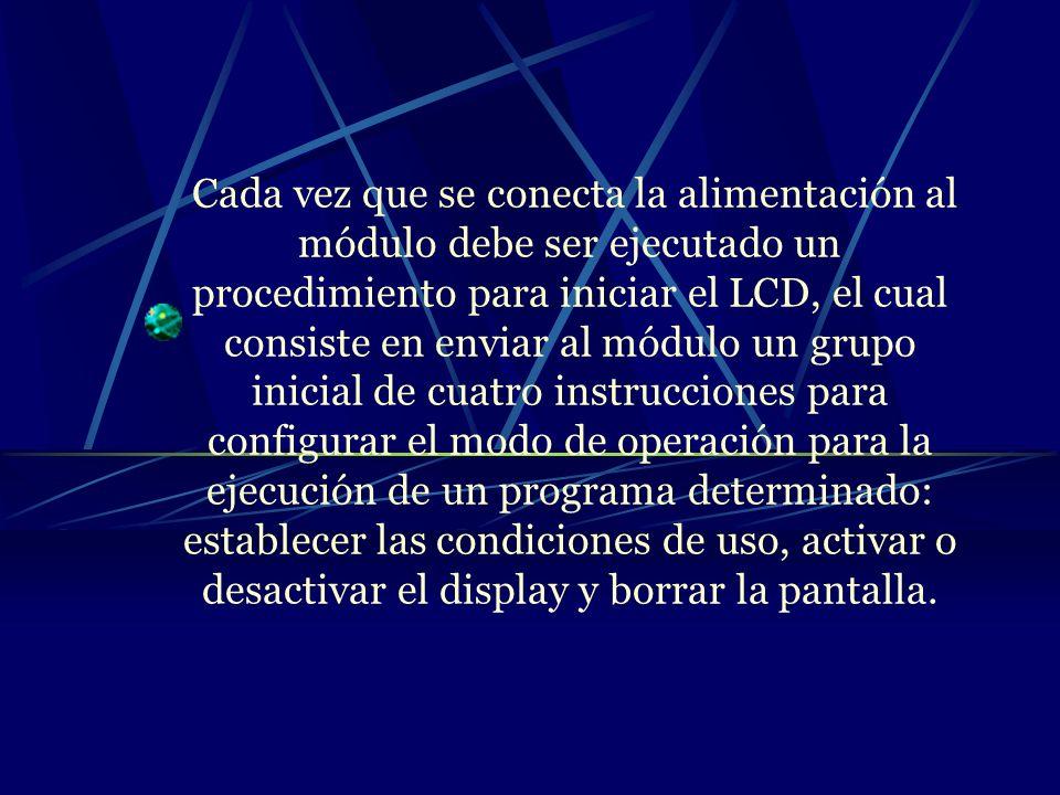 Cada vez que se conecta la alimentación al módulo debe ser ejecutado un procedimiento para iniciar el LCD, el cual consiste en enviar al módulo un grupo inicial de cuatro instrucciones para configurar el modo de operación para la ejecución de un programa determinado: establecer las condiciones de uso, activar o desactivar el display y borrar la pantalla.