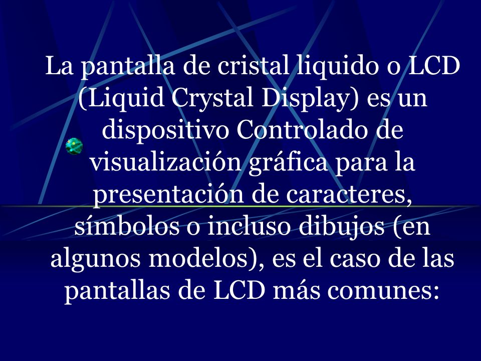 La pantalla de cristal liquido o LCD (Liquid Crystal Display) es un dispositivo Controlado de visualización gráfica para la presentación de caracteres, símbolos o incluso dibujos (en algunos modelos), es el caso de las pantallas de LCD más comunes: