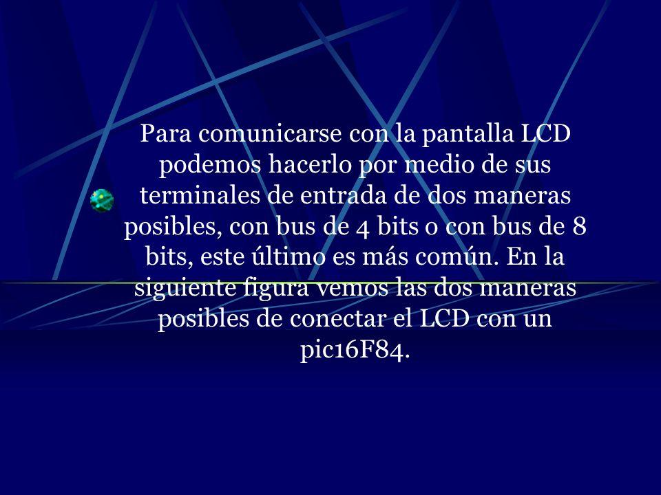 Para comunicarse con la pantalla LCD podemos hacerlo por medio de sus terminales de entrada de dos maneras posibles, con bus de 4 bits o con bus de 8 bits, este último es más común.