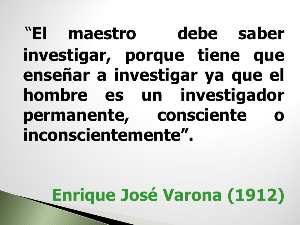 El maestro debe saber investigar, porque tiene que enseñar a investigar ya que el hombre es un investigador permanente, consciente o inconscientemente .