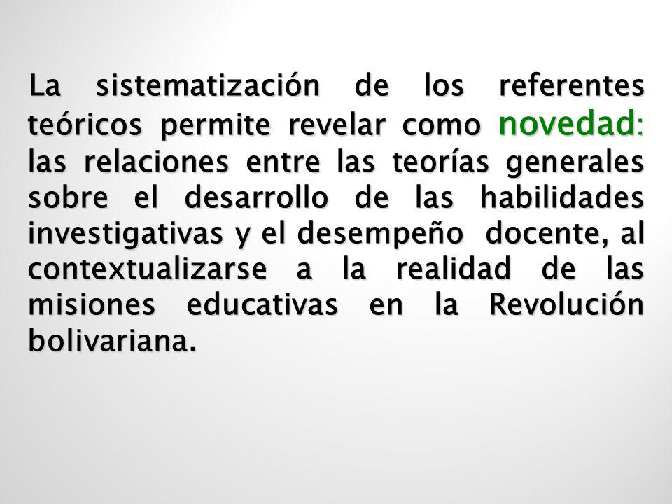 La sistematización de los referentes teóricos permite revelar como novedad: las relaciones entre las teorías generales sobre el desarrollo de las habilidades investigativas y el desempeño docente, al contextualizarse a la realidad de las misiones educativas en la Revolución bolivariana.