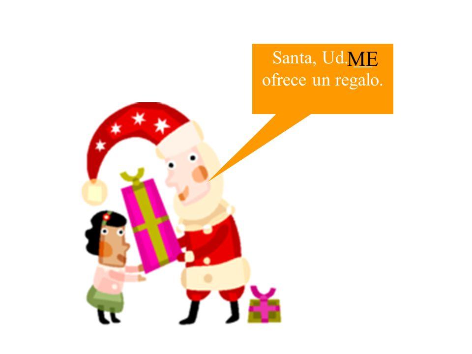 Santa, Ud. __ ofrece un regalo.