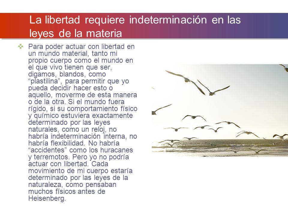La libertad requiere indeterminación en las leyes de la materia