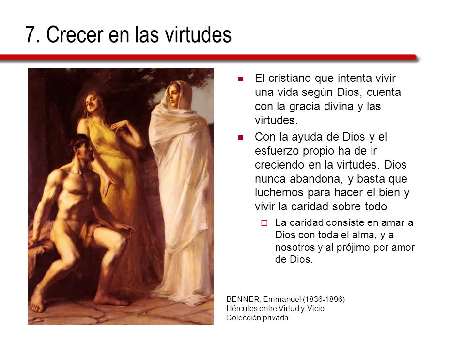 7. Crecer en las virtudesEl cristiano que intenta vivir una vida según Dios, cuenta con la gracia divina y las virtudes.