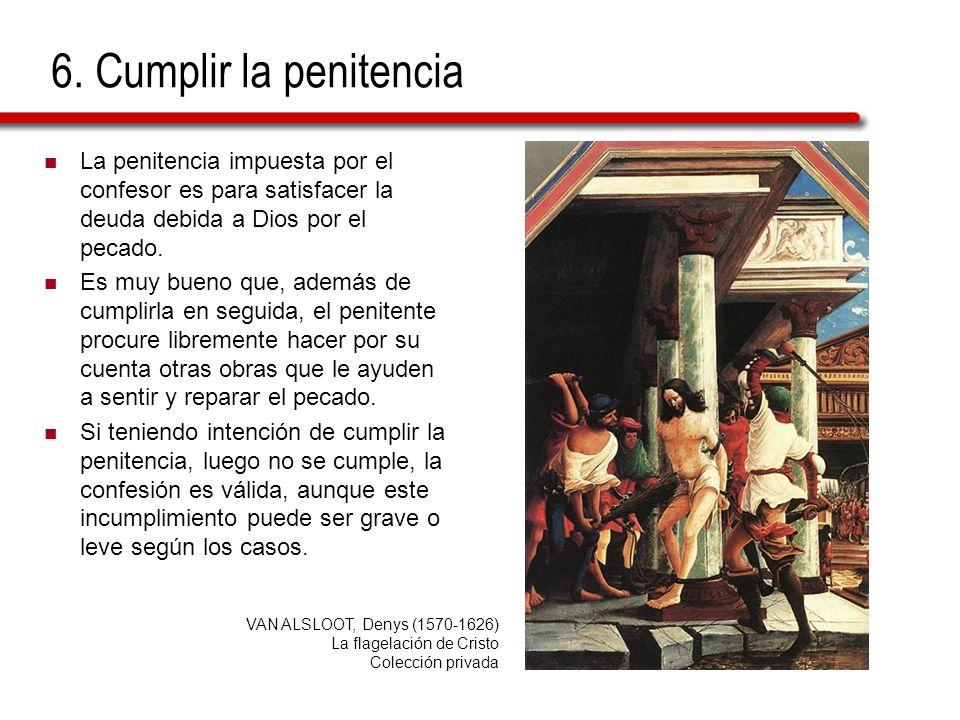 6. Cumplir la penitencia La penitencia impuesta por el confesor es para satisfacer la deuda debida a Dios por el pecado.