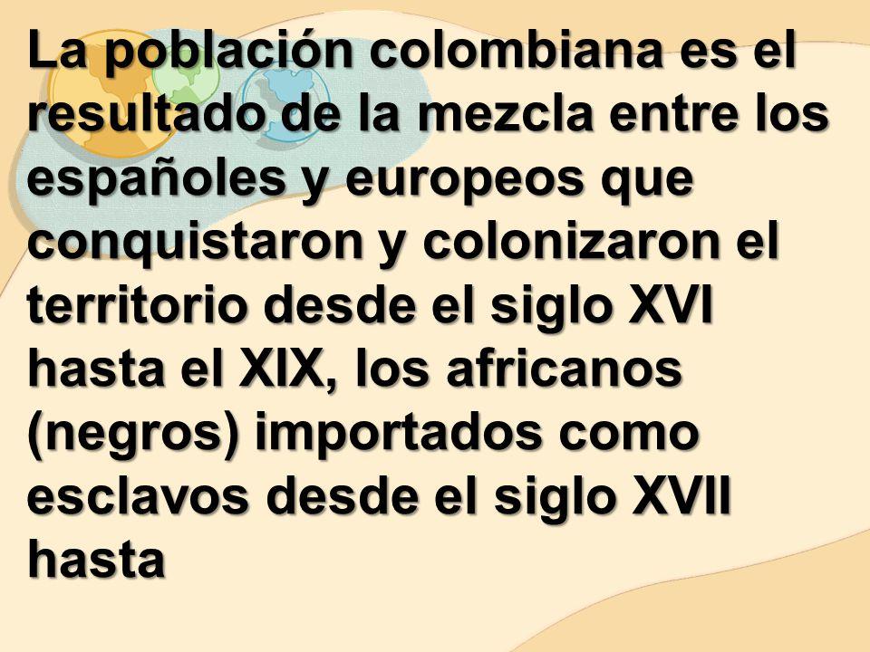 La población colombiana es el resultado de la mezcla entre los españoles y europeos que conquistaron y colonizaron el territorio desde el siglo XVI hasta el XIX, los africanos (negros) importados como esclavos desde el siglo XVII hasta