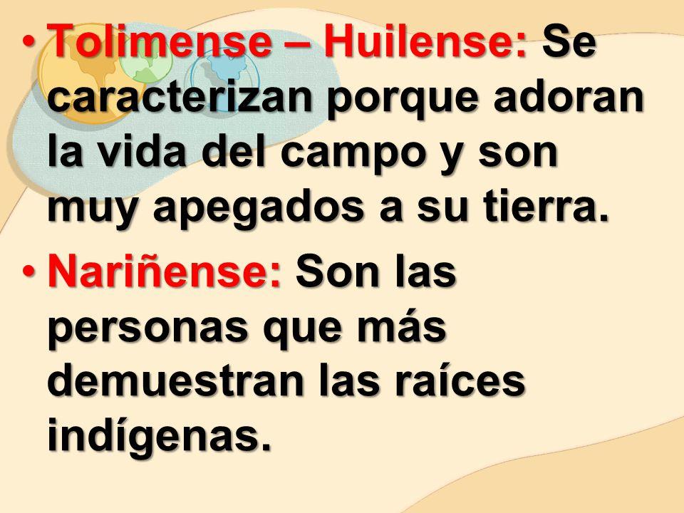 Tolimense – Huilense: Se caracterizan porque adoran la vida del campo y son muy apegados a su tierra.