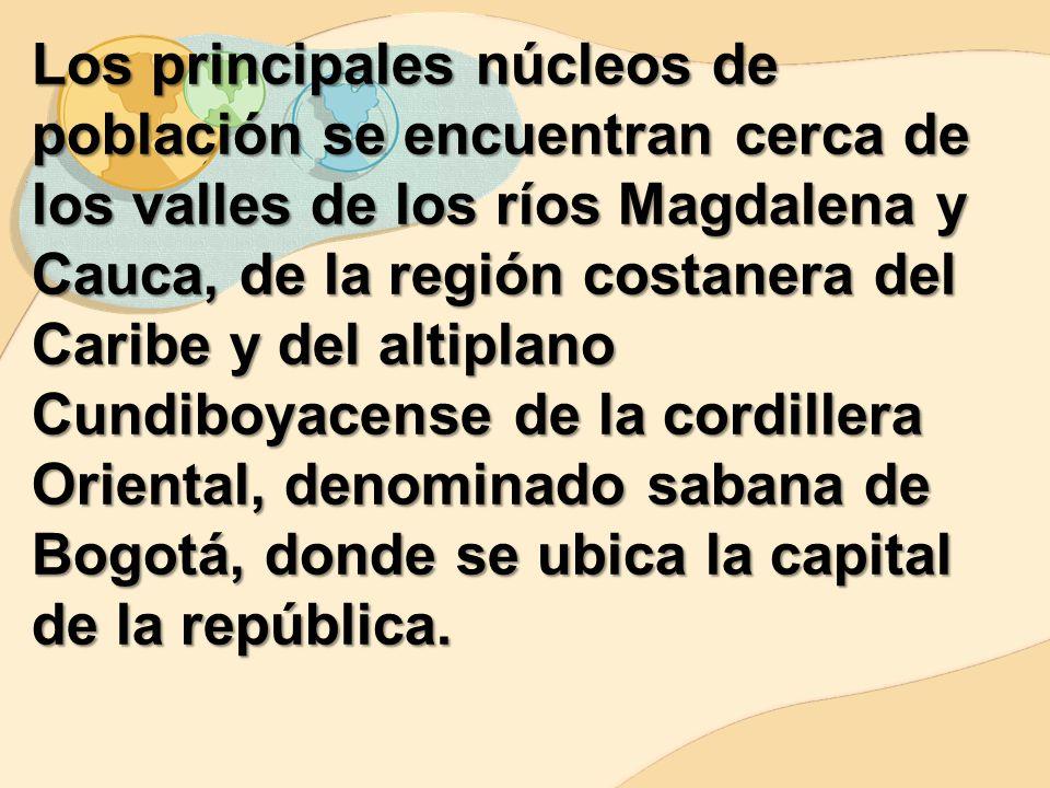 Los principales núcleos de población se encuentran cerca de los valles de los ríos Magdalena y Cauca, de la región costanera del Caribe y del altiplano Cundiboyacense de la cordillera Oriental, denominado sabana de Bogotá, donde se ubica la capital de la república.