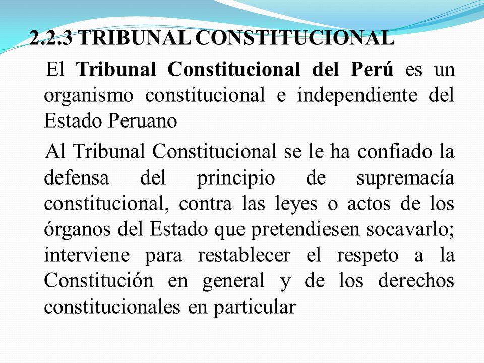 2.2.3 TRIBUNAL CONSTITUCIONAL El Tribunal Constitucional del Perú es un organismo constitucional e independiente del Estado Peruano Al Tribunal Constitucional se le ha confiado la defensa del principio de supremacía constitucional, contra las leyes o actos de los órganos del Estado que pretendiesen socavarlo; interviene para restablecer el respeto a la Constitución en general y de los derechos constitucionales en particular