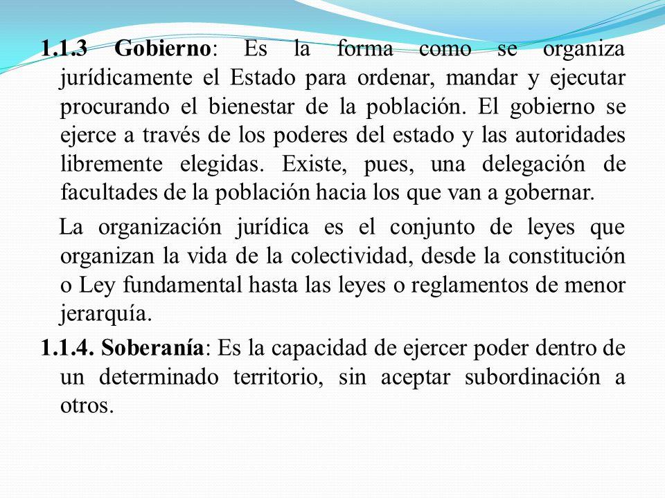 1.1.3 Gobierno: Es la forma como se organiza jurídicamente el Estado para ordenar, mandar y ejecutar procurando el bienestar de la población.