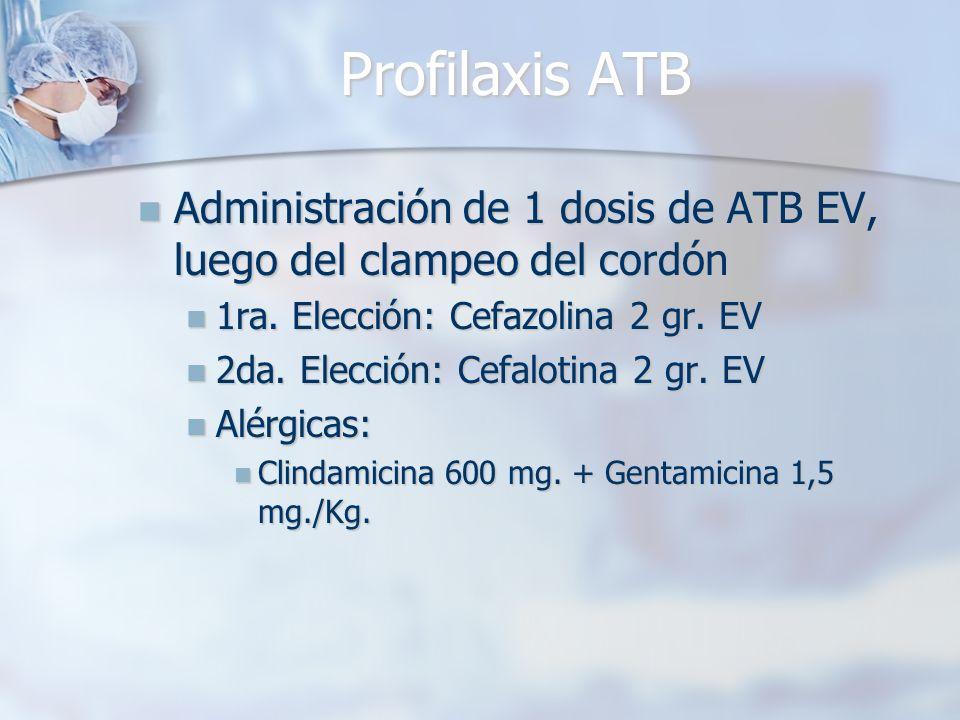 Profilaxis ATB Administración de 1 dosis de ATB EV, luego del clampeo del cordón. 1ra. Elección: Cefazolina 2 gr. EV.