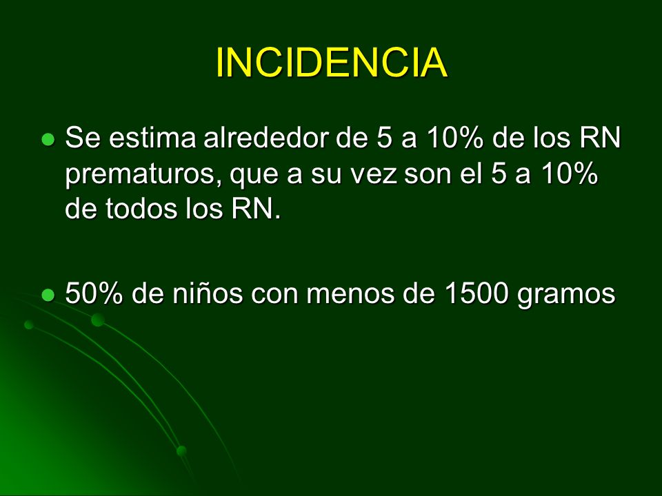 INCIDENCIA Se estima alrededor de 5 a 10% de los RN prematuros, que a su vez son el 5 a 10% de todos los RN.