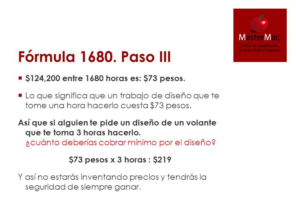 Fórmula 1680. Paso III $124,200 entre 1680 horas es: $73 pesos.