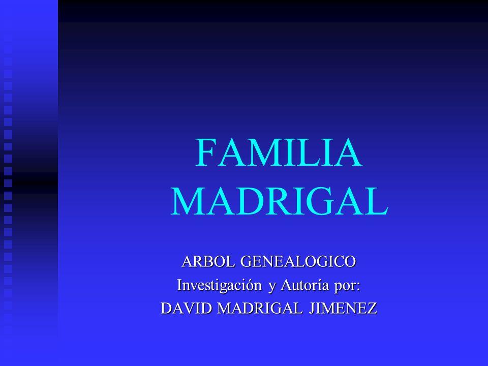 ARBOL GENEALOGICO Investigación y Autoría por: DAVID MADRIGAL JIMENEZ
