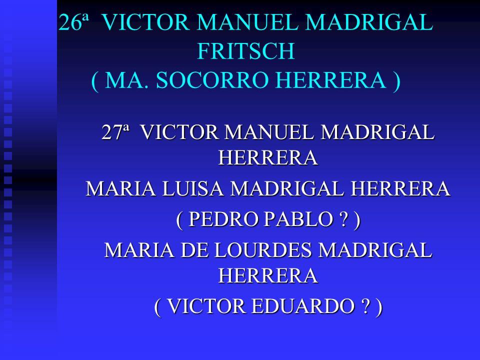 26ª VICTOR MANUEL MADRIGAL FRITSCH ( MA. SOCORRO HERRERA )