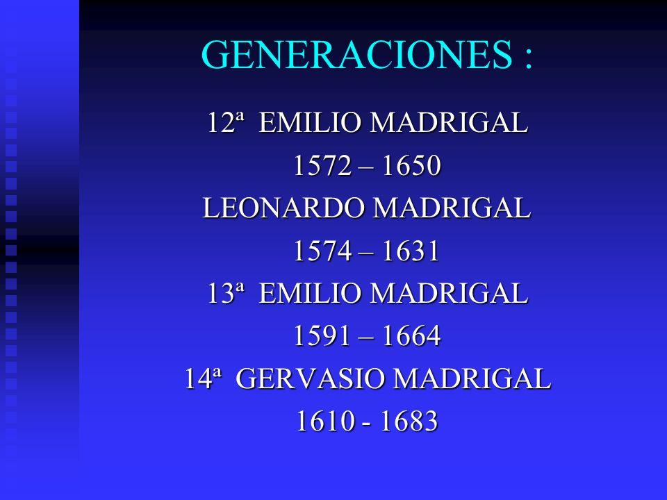GENERACIONES : 12ª EMILIO MADRIGAL 1572 – 1650 LEONARDO MADRIGAL