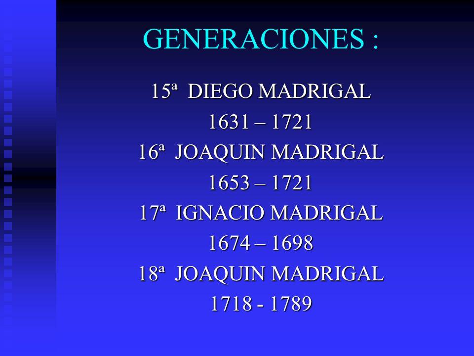 GENERACIONES : 15ª DIEGO MADRIGAL 1631 – 1721 16ª JOAQUIN MADRIGAL