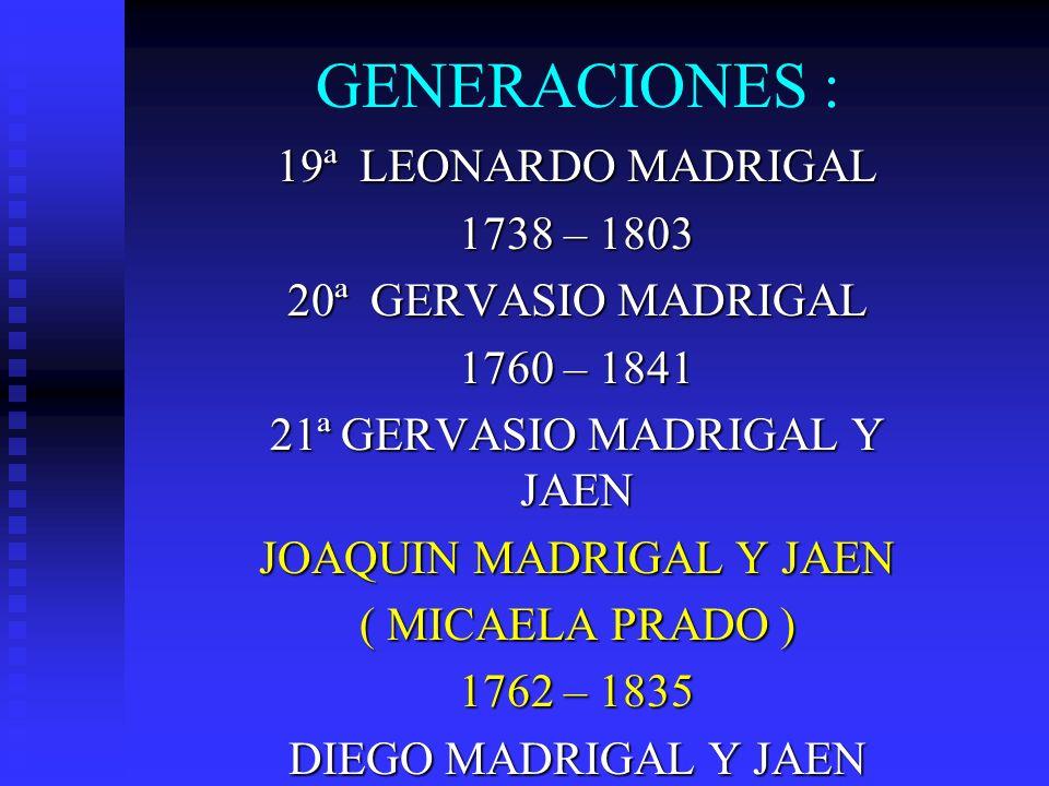GENERACIONES : 19ª LEONARDO MADRIGAL 1738 – 1803 20ª GERVASIO MADRIGAL