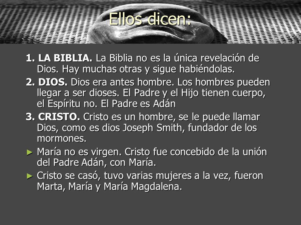 Ellos dicen:1. LA BIBLIA. La Biblia no es la única revelación de Dios. Hay muchas otras y sigue habiéndolas.