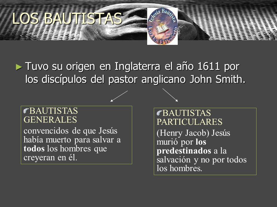 LOS BAUTISTAS Tuvo su origen en Inglaterra el año 1611 por los discípulos del pastor anglicano John Smith.