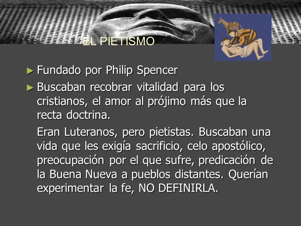 EL PIETISMO Fundado por Philip Spencer. Buscaban recobrar vitalidad para los cristianos, el amor al prójimo más que la recta doctrina.