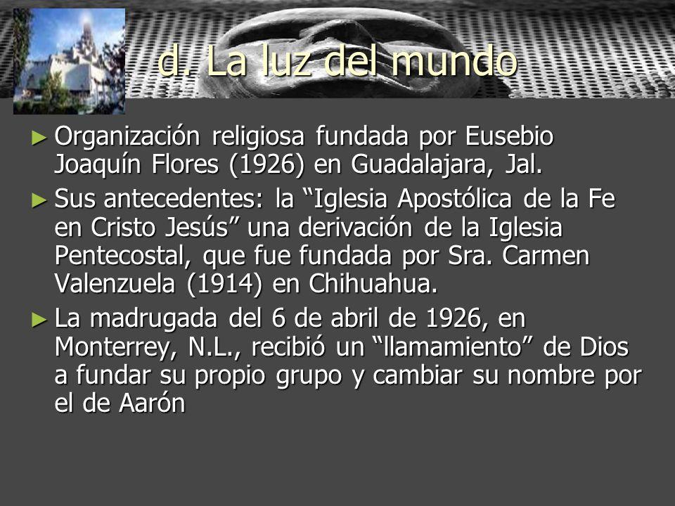 d. La luz del mundo Organización religiosa fundada por Eusebio Joaquín Flores (1926) en Guadalajara, Jal.