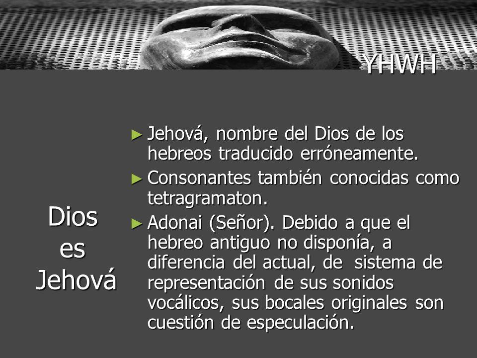 YHWHJehová, nombre del Dios de los hebreos traducido erróneamente. Consonantes también conocidas como tetragramaton.