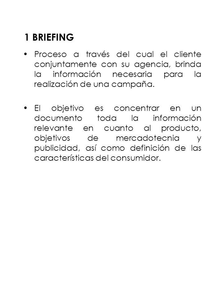 1 BRIEFING Proceso a través del cual el cliente conjuntamente con su agencia, brinda la información necesaria para la realización de una campaña.