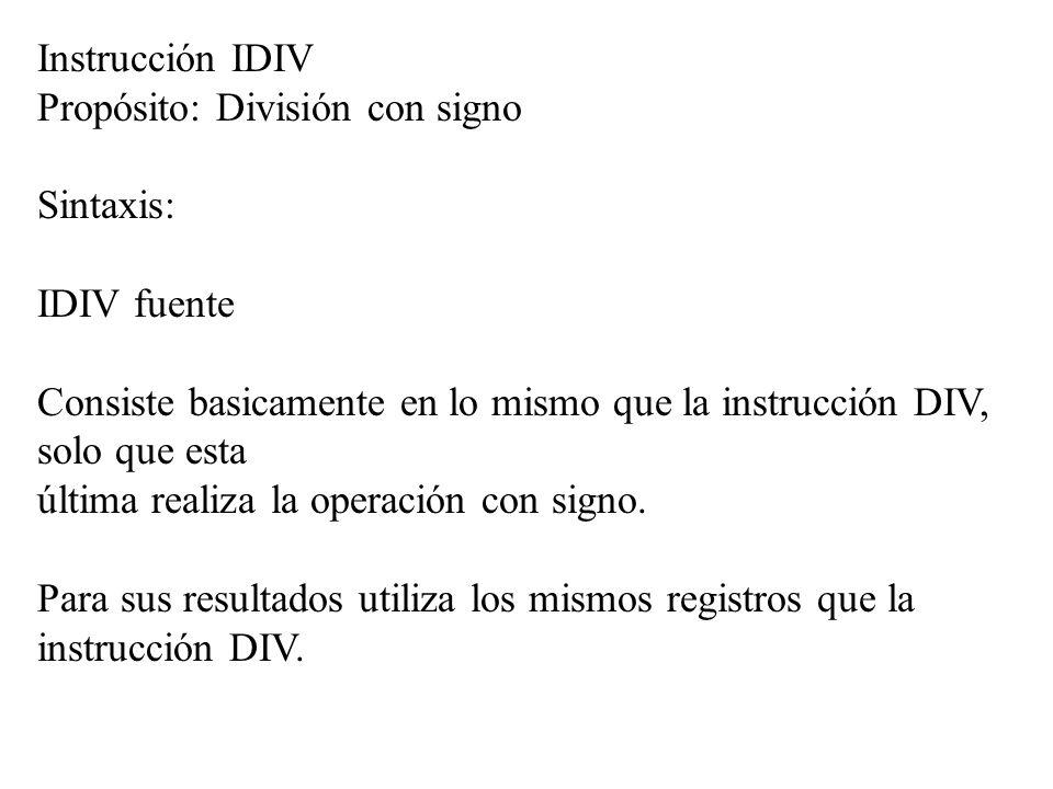 Instrucción IDIV Propósito: División con signo. Sintaxis: IDIV fuente. Consiste basicamente en lo mismo que la instrucción DIV, solo que esta.